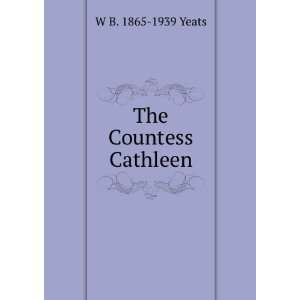 The Countess Cathleen: W B. 1865 1939 Yeats: Books