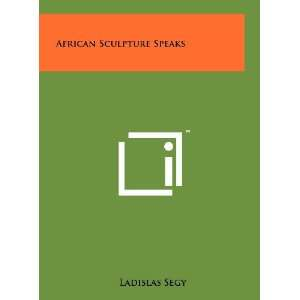 African Sculpture Speaks (9781258217020): Ladislas Segy: Books