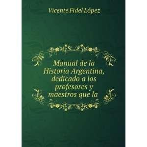 Manual de la Historia Argentina, dedicado a los profesores y maestros