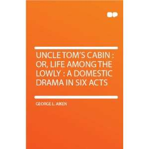 Uncle Toms Cabin : Or, Life Among the Lowly : a Domestic